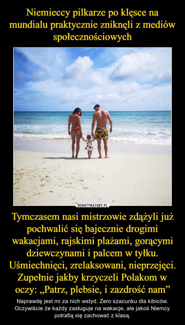 """Tymczasem nasi mistrzowie zdążyli już pochwalić się bajecznie drogimi wakacjami, rajskimi plażami, gorącymi dziewczynami i palcem w tyłku. Uśmiechnięci, zrelaksowani, nieprzejęci. Zupełnie jakby krzyczeli Polakom w oczy: """"Patrz, plebsie, i zazdrość nam"""" – Naprawdę jest mi za nich wstyd. Zero szacunku dla kibiców. Oczywiście że każdy zasługuje na wakacje, ale jakoś Niemcy potrafią się zachować z klasą."""