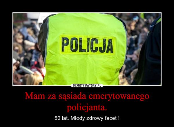 Mam za sąsiada emerytowanego policjanta. – 50 lat. Młody zdrowy facet !