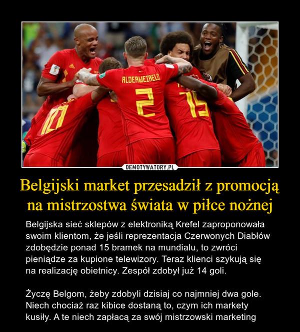 Belgijski market przesadził z promocją na mistrzostwa świata w piłce nożnej – Belgijska sieć sklepów z elektroniką Krefel zaproponowała swoim klientom, że jeśli reprezentacja Czerwonych Diabłów zdobędzie ponad 15 bramek na mundialu, to zwróci pieniądze za kupione telewizory. Teraz klienci szykują się na realizację obietnicy. Zespół zdobył już 14 goli.Życzę Belgom, żeby zdobyli dzisiaj co najmniej dwa gole. Niech chociaż raz kibice dostaną to, czym ich markety kusiły. A te niech zapłacą za swój mistrzowski marketing