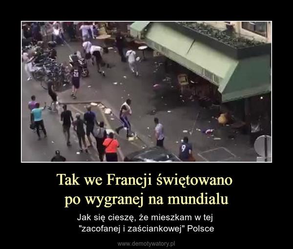 """Tak we Francji świętowano po wygranej na mundialu – Jak się cieszę, że mieszkam w tej """"zacofanej i zaściankowej"""" Polsce"""