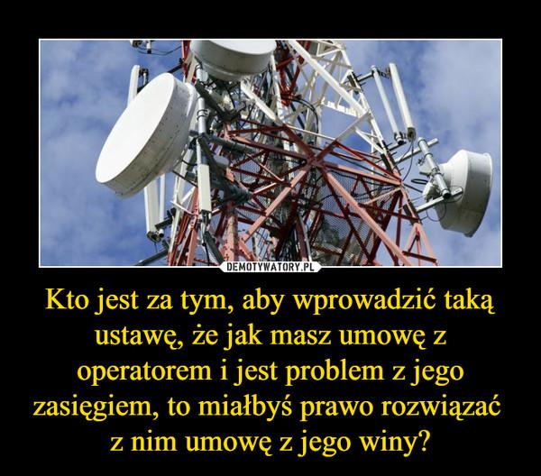 Kto jest za tym, aby wprowadzić taką ustawę, że jak masz umowę z operatorem i jest problem z jego zasięgiem, to miałbyś prawo rozwiązać z nim umowę z jego winy? –