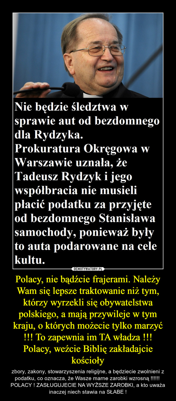 Polacy, nie bądźcie frajerami. Należy Wam się lepsze traktowanie niż tym, którzy wyrzekli się obywatelstwa polskiego, a mają przywileje w tym kraju, o których możecie tylko marzyć !!! To zapewnia im TA władza !!!Polacy, weźcie Biblię zakładajcie kościoły – zbory, zakony, stowarzyszenia religijne, a będziecie zwolnieni z podatku, co oznacza, że Wasze marne zarobki wzrosną !!!!!! POLACY ! ZASŁUGUJECIE NA WYŻSZE ZAROBKI, a kto uważa inaczej niech stawia na SŁABE !