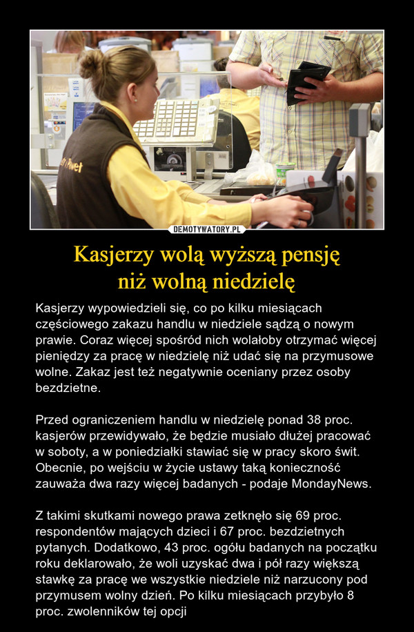 Kasjerzy wolą wyższą pensjęniż wolną niedzielę – Kasjerzy wypowiedzieli się, co po kilku miesiącach częściowego zakazu handlu w niedziele sądzą o nowym prawie. Coraz więcej spośród nich wolałoby otrzymać więcej pieniędzy za pracę w niedzielę niż udać się na przymusowe wolne. Zakaz jest też negatywnie oceniany przez osoby bezdzietne.Przed ograniczeniem handlu w niedzielę ponad 38 proc. kasjerów przewidywało, że będzie musiało dłużej pracować w soboty, a w poniedziałki stawiać się w pracy skoro świt. Obecnie, po wejściu w życie ustawy taką konieczność zauważa dwa razy więcej badanych - podaje MondayNews.Z takimi skutkami nowego prawa zetknęło się 69 proc. respondentów mających dzieci i 67 proc. bezdzietnych pytanych. Dodatkowo, 43 proc. ogółu badanych na początku roku deklarowało, że woli uzyskać dwa i pół razy większą stawkę za pracę we wszystkie niedziele niż narzucony pod przymusem wolny dzień. Po kilku miesiącach przybyło 8 proc. zwolenników tej opcji