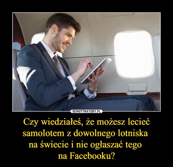 Czy wiedziałeś, że możesz lecieć samolotem z dowolnego lotniska na świecie i nie ogłaszać tego na Facebooku? –