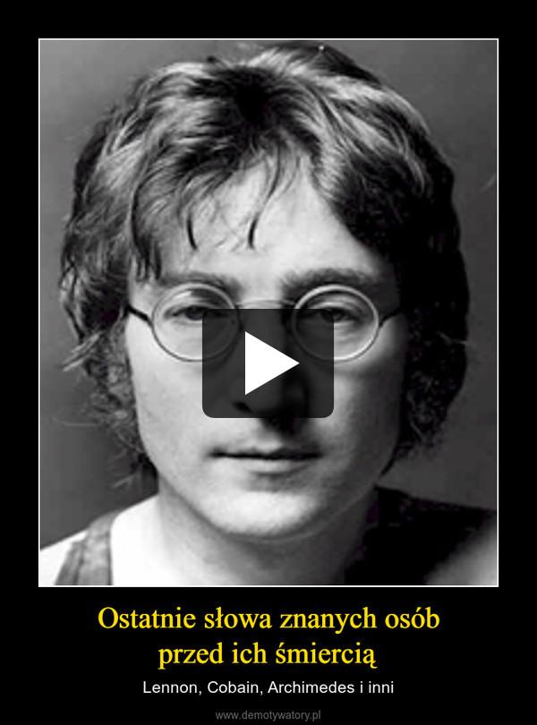Ostatnie słowa znanych osóbprzed ich śmiercią – Lennon, Cobain, Archimedes i inni