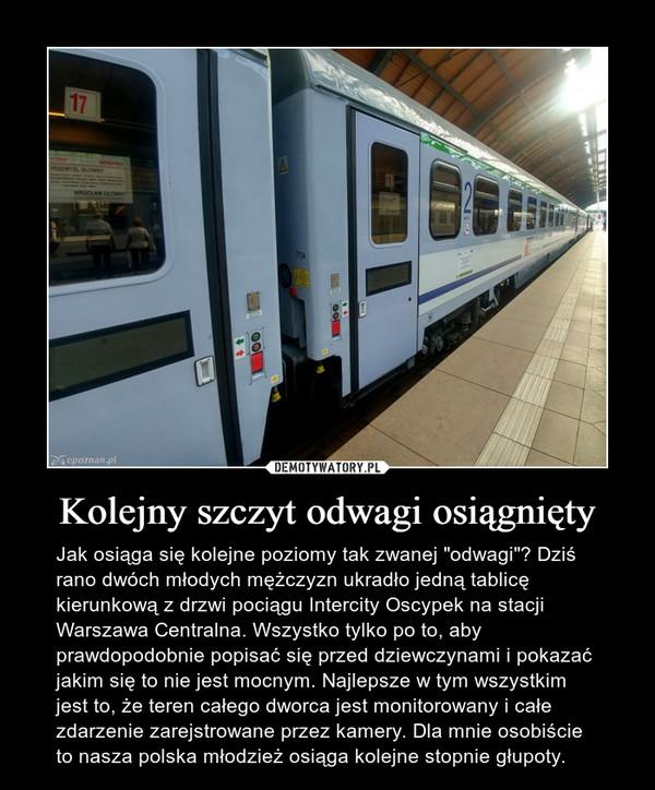 """Kolejny szczyt odwagi osiągnięty – Jak osiąga się kolejne poziomy tak zwanej """"odwagi""""? Dziś rano dwóch młodych mężczyzn ukradło jedną tablicę kierunkową z drzwi pociągu Intercity Oscypek na stacji Warszawa Centralna. Wszystko tylko po to, aby prawdopodobnie popisać się przed dziewczynami i pokazać jakim się to nie jest mocnym. Najlepsze w tym wszystkim jest to, że teren całego dworca jest monitorowany i całe zdarzenie zarejstrowane przez kamery. Dla mnie osobiście to nasza polska młodzież osiąga kolejne stopnie głupoty."""