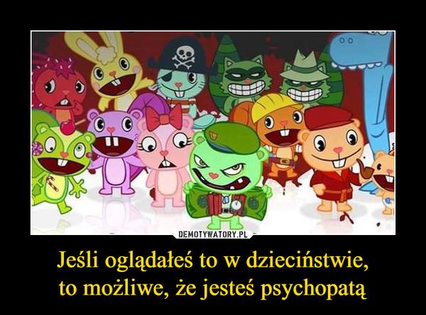 Jeśli oglądałeś to w dzieciństwie,to możliwe, że jesteś psychopatą –
