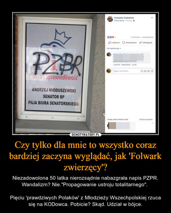 """Czy tylko dla mnie to wszystko coraz bardziej zaczyna wyglądać, jak 'Folwark zwierzęcy'? – Niezadowolona 50 latka nierozsądnie nabazgrała napis PZPR. Wandalizm? Nie.""""Propagowanie ustroju totalitarnego"""". Pięciu 'prawdziwych Polaków' z Młodzieży Wszechpolskiej rzuca się na KODowca. Pobicie? Skąd. Udział w bójce."""