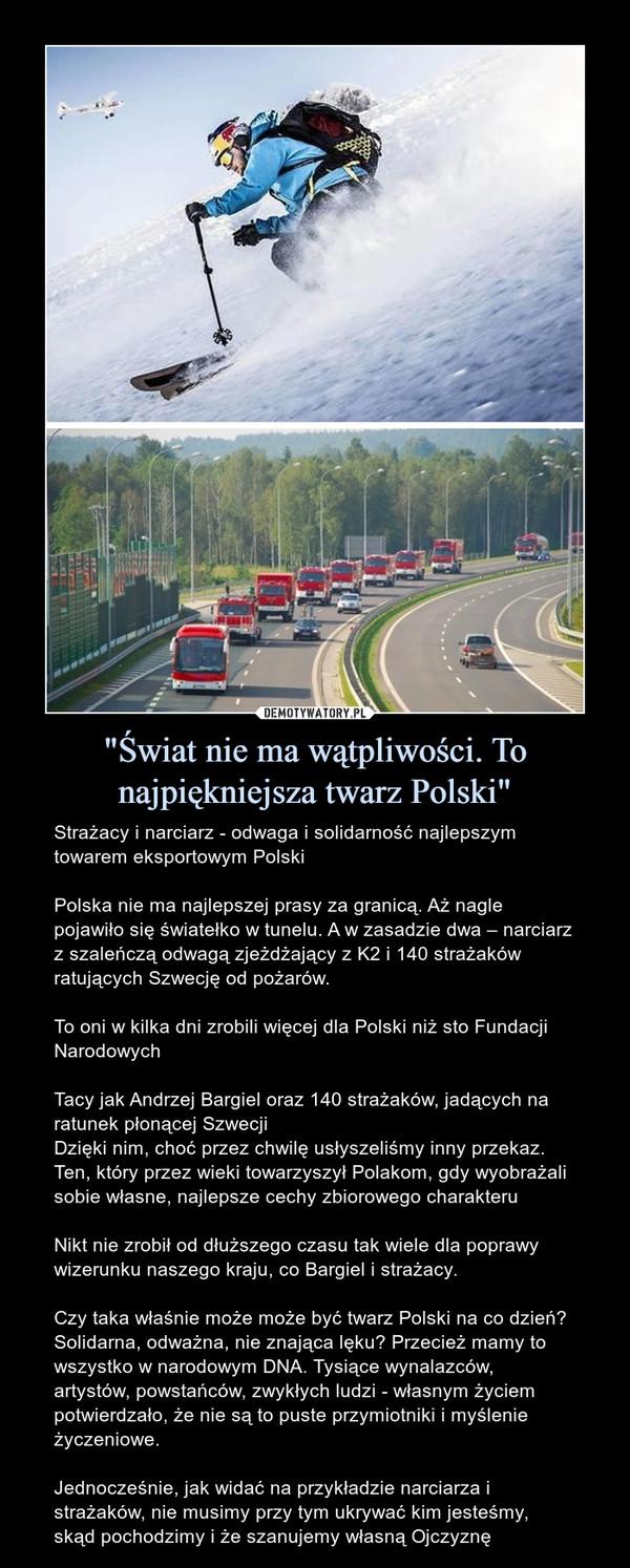 """""""Świat nie ma wątpliwości. To najpiękniejsza twarz Polski"""" – Strażacy i narciarz - odwaga i solidarność najlepszym towarem eksportowym PolskiPolska nie ma najlepszej prasy za granicą. Aż nagle pojawiło się światełko w tunelu. A w zasadzie dwa – narciarz z szaleńczą odwagą zjeżdżający z K2 i 140 strażaków ratujących Szwecję od pożarów.To oni w kilka dni zrobili więcej dla Polski niż sto Fundacji NarodowychTacy jak Andrzej Bargiel oraz 140 strażaków, jadących na ratunek płonącej SzwecjiDzięki nim, choć przez chwilę usłyszeliśmy inny przekaz. Ten, który przez wieki towarzyszył Polakom, gdy wyobrażali sobie własne, najlepsze cechy zbiorowego charakteruNikt nie zrobił od dłuższego czasu tak wiele dla poprawy wizerunku naszego kraju, co Bargiel i strażacy.Czy taka właśnie może może być twarz Polski na co dzień? Solidarna, odważna, nie znająca lęku? Przecież mamy to wszystko w narodowym DNA. Tysiące wynalazców, artystów, powstańców, zwykłych ludzi - własnym życiem potwierdzało, że nie są to puste przymiotniki i myślenie życzeniowe.Jednocześnie, jak widać na przykładzie narciarza i strażaków, nie musimy przy tym ukrywać kim jesteśmy, skąd pochodzimy i że szanujemy własną Ojczyznę"""