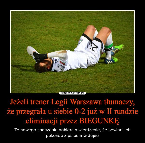 Jeżeli trener Legii Warszawa tłumaczy, że przegrała u siebie 0-2 już w II rundzie eliminacji przez BIEGUNKĘ – To nowego znaczenia nabiera stwierdzenie, że powinni ich pokonać z palcem w dupie