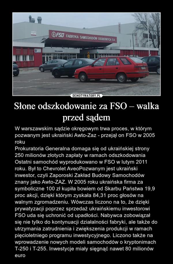 Słone odszkodowanie za FSO – walka przed sądem – W warszawskim sądzie okręgowym trwa proces, w którym pozwanym jest ukraiński Awto-Zaz - przejął on FSO w 2005 rokuProkuratoria Generalna domaga się od ukraińskiej strony 250 milionów złotych zapłaty w ramach odszkodowaniaOstatni samochód wyprodukowano w FSO w lutym 2011 roku. Był to Chevrolet AveoPozwanym jest ukraiński inwestor, czyli Zaporoski Zakład Budowy Samochodów znany jako Awto-ZAZ. W 2005 roku ukraińska firma za symboliczne 100 zł kupiła bowiem od Skarbu Państwa 19,9 proc akcji, dzięki którym zyskała 84,31 proc głosów na walnym zgromadzeniu. Wówczas liczono na to, że dzięki prywatyzacji poprzez sprzedaż ukraińskiemu inwestorowi FSO uda się uchronić od upadłości. Nabywca zobowiązał się nie tylko do kontynuacji działalności fabryki, ale także do utrzymania zatrudnienia i zwiększenia produkcji w ramach pięcioletniego programu inwestycyjnego. Liczono także na wprowadzenie nowych modeli samochodów o kryptonimach T-250 i T-255. Inwestycje miały sięgnąć nawet 80 milionów euro