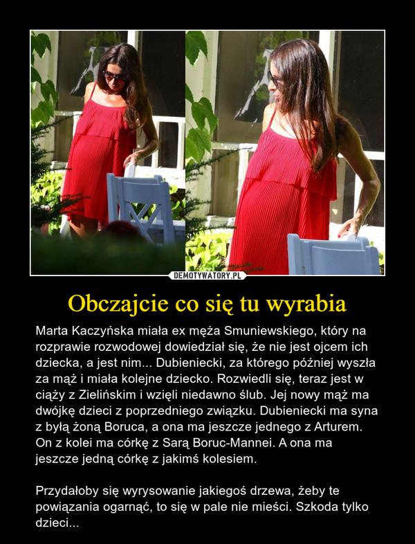 Obczajcie co się tu wyrabia – Marta Kaczyńska miała ex męża Smuniewskiego, który na rozprawie rozwodowej dowiedział się, że nie jest ojcem ich dziecka, a jest nim... Dubieniecki, za którego później wyszła za mąż i miała kolejne dziecko. Rozwiedli się, teraz jest w ciąży z Zielińskim i wzięli niedawno ślub. Jej nowy mąż ma dwójkę dzieci z poprzedniego związku. Dubieniecki ma syna z byłą żoną Boruca, a ona ma jeszcze jednego z Arturem. On z kolei ma córkę z Sarą Boruc-Mannei. A ona ma jeszcze jedną córkę z jakimś kolesiem. Przydałoby się wyrysowanie jakiegoś drzewa, żeby te powiązania ogarnąć, to się w pale nie mieści. Szkoda tylko dzieci...