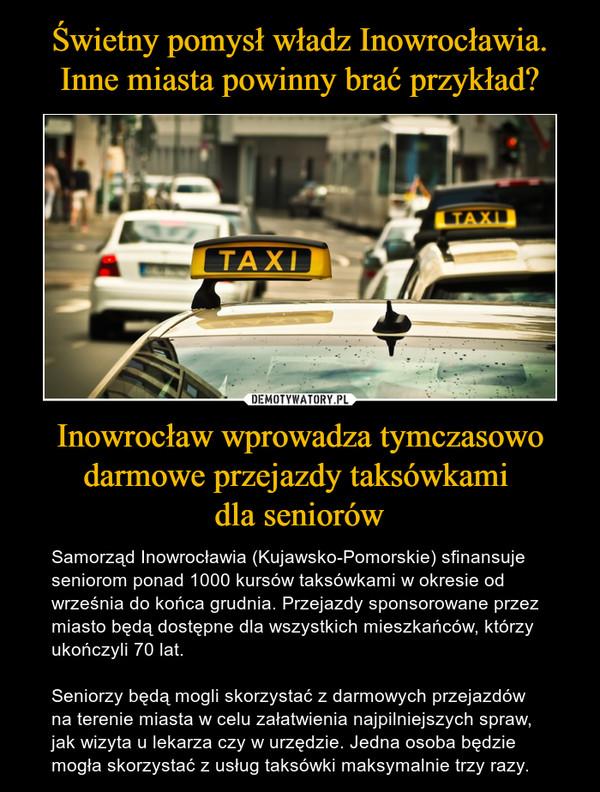 Inowrocław wprowadza tymczasowo darmowe przejazdy taksówkami dla seniorów – Samorząd Inowrocławia (Kujawsko-Pomorskie) sfinansuje seniorom ponad 1000 kursów taksówkami w okresie od września do końca grudnia. Przejazdy sponsorowane przez miasto będą dostępne dla wszystkich mieszkańców, którzy ukończyli 70 lat.Seniorzy będą mogli skorzystać z darmowych przejazdów na terenie miasta w celu załatwienia najpilniejszych spraw, jak wizyta u lekarza czy w urzędzie. Jedna osoba będzie mogła skorzystać z usług taksówki maksymalnie trzy razy.
