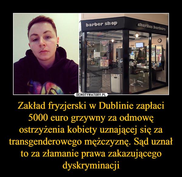 Zakład fryzjerski w Dublinie zapłaci 5000 euro grzywny za odmowę ostrzyżenia kobiety uznającej się za transgenderowego mężczyznę. Sąd uznał to za złamanie prawa zakazującego dyskryminacji –