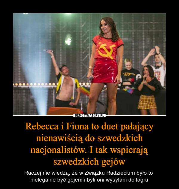 Rebecca i Fiona to duet pałający nienawiścią do szwedzkich nacjonalistów. I tak wspierają szwedzkich gejów – Raczej nie wiedzą, że w Związku Radzieckim było to nielegalne być gejem i byli oni wysyłani do łagru