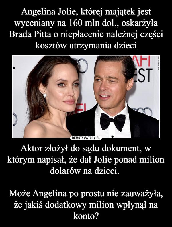 Aktor złożył do sądu dokument, w którym napisał, że dał Jolie ponad milion dolarów na dzieci. Może Angelina po prostu nie zauważyła, że jakiś dodatkowy milion wpłynął na konto? –