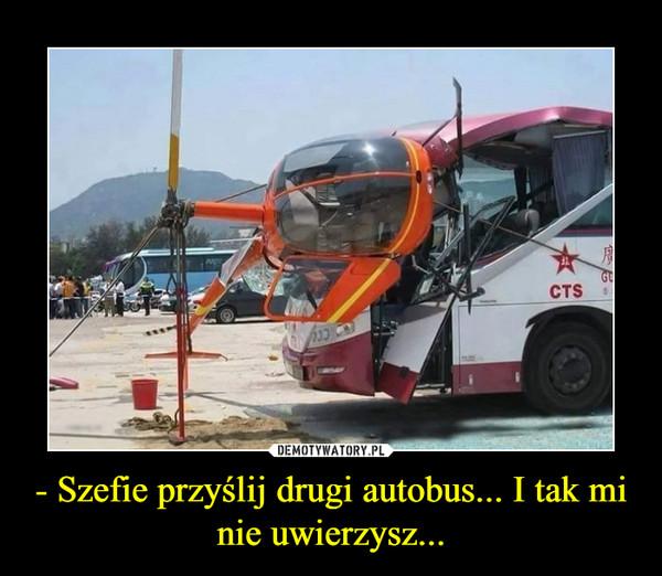- Szefie przyślij drugi autobus... I tak mi nie uwierzysz... –