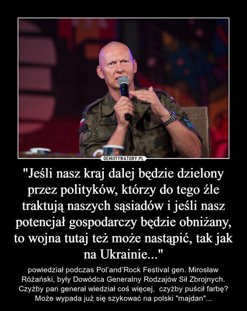 """""""Jeśli nasz kraj dalej będzie dzielony przez polityków, którzy do tego źle traktują naszych sąsiadów i jeśli nasz potencjał gospodarczy będzie obniżany, to wojna tutaj też może nastąpić, tak jak na Ukrainie..."""""""