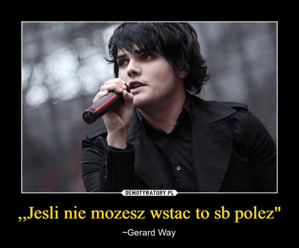 """,,Jesli nie mozesz wstac to sb polez"""" – ~Gerard Way"""