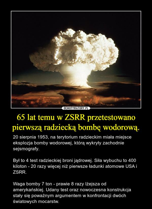 65 lat temu w ZSRR przetestowano pierwszą radziecką bombę wodorową. – 20 sierpnia 1953, na terytorium radzieckim miała miejsce eksplozja bomby wodorowej, którą wykryły zachodnie sejsmografy. Był to 4 test radzieckiej broni jądrowej. Siła wybuchu to 400 kiloton - 20 razy więcej niż pierwsze ładunki atomowe USA i ZSRR. Waga bomby 7 ton - prawie 8 razy lżejsza od amerykańskiej. Udany test oraz nowoczesna konstrukcja stały się poważnym argumentem w konfrontacji dwóch światowych mocarstw.