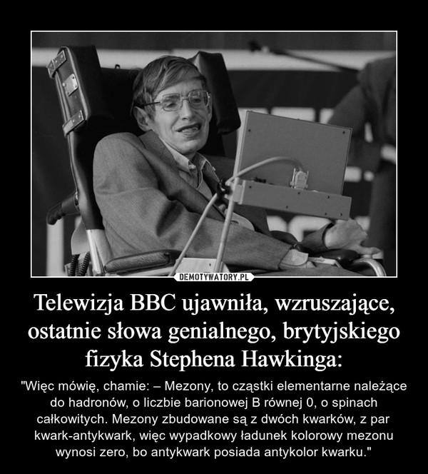 """Telewizja BBC ujawniła, wzruszające, ostatnie słowa genialnego, brytyjskiego fizyka Stephena Hawkinga: – """"Więc mówię, chamie: – Mezony, to cząstki elementarne należące do hadronów, o liczbie barionowej B równej 0, o spinach całkowitych. Mezony zbudowane są z dwóch kwarków, z par kwark-antykwark, więc wypadkowy ładunek kolorowy mezonu wynosi zero, bo antykwark posiada antykolor kwarku."""""""