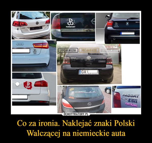 Co za ironia. Naklejać znaki Polski Walczącej na niemieckie auta –