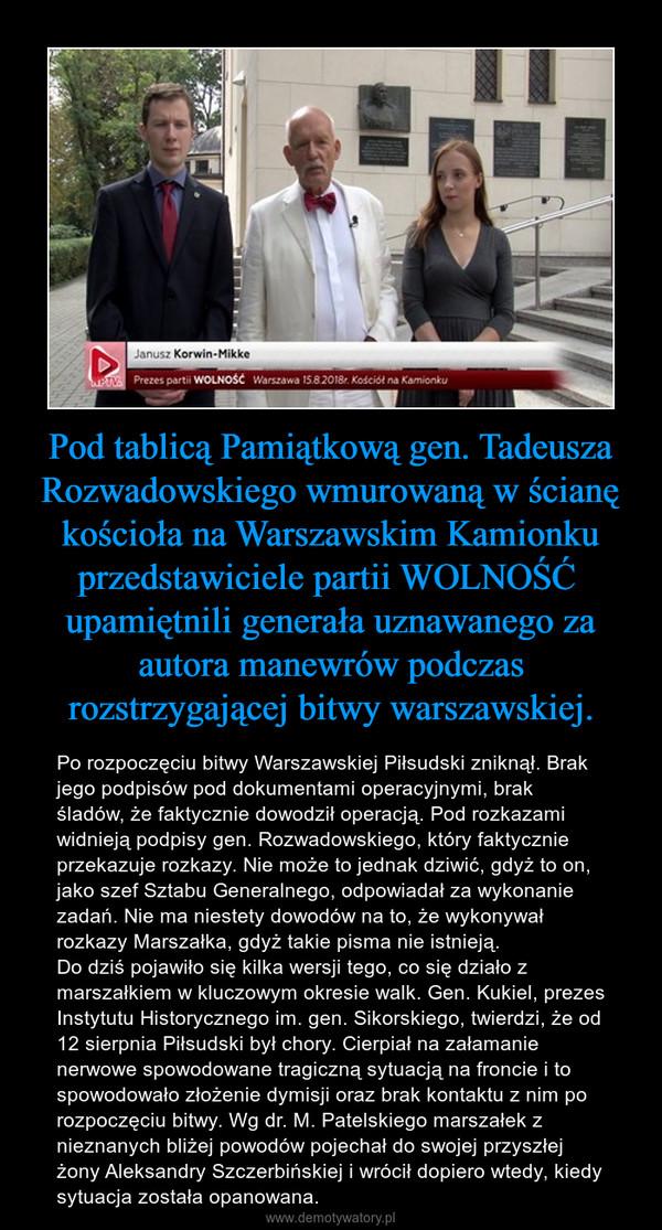 Pod tablicą Pamiątkową gen. Tadeusza Rozwadowskiego wmurowaną w ścianę kościoła na Warszawskim Kamionku przedstawiciele partii WOLNOŚĆ  upamiętnili generała uznawanego za autora manewrów podczas rozstrzygającej bitwy warszawskiej. – Po rozpoczęciu bitwy Warszawskiej Piłsudski zniknął. Brak jego podpisów pod dokumentami operacyjnymi, brak śladów, że faktycznie dowodził operacją. Pod rozkazami widnieją podpisy gen. Rozwadowskiego, który faktycznie przekazuje rozkazy. Nie może to jednak dziwić, gdyż to on, jako szef Sztabu Generalnego, odpowiadał za wykonanie zadań. Nie ma niestety dowodów na to, że wykonywał rozkazy Marszałka, gdyż takie pisma nie istnieją.Do dziś pojawiło się kilka wersji tego, co się działo z marszałkiem w kluczowym okresie walk. Gen. Kukiel, prezes Instytutu Historycznego im. gen. Sikorskiego, twierdzi, że od 12 sierpnia Piłsudski był chory. Cierpiał na załamanie nerwowe spowodowane tragiczną sytuacją na froncie i to spowodowało złożenie dymisji oraz brak kontaktu z nim po rozpoczęciu bitwy. Wg dr. M. Patelskiego marszałek z nieznanych bliżej powodów pojechał do swojej przyszłej żony Aleksandry Szczerbińskiej i wrócił dopiero wtedy, kiedy sytuacja została opanowana.