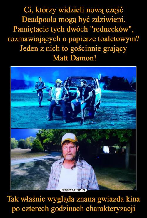 """Ci, którzy widzieli nową część Deadpoola mogą być zdziwieni. Pamiętacie tych dwóch """"rednecków"""", rozmawiających o papierze toaletowym? Jeden z nich to gościnnie grający  Matt Damon! Tak właśnie wygląda znana gwiazda kina po czterech godzinach charakteryzacji"""