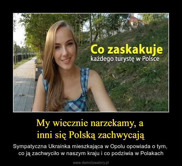 My wiecznie narzekamy, a inni się Polską zachwycają – Sympatyczna Ukrainka mieszkająca w Opolu opowiada o tym, co ją zachwyciło w naszym kraju i co podziwia w Polakach