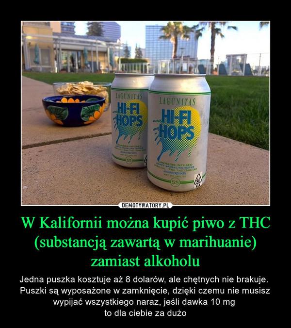 W Kalifornii można kupić piwo z THC (substancją zawartą w marihuanie) zamiast alkoholu – Jedna puszka kosztuje aż 8 dolarów, ale chętnych nie brakuje. Puszki są wyposażone w zamknięcie, dzięki czemu nie musisz wypijać wszystkiego naraz, jeśli dawka 10 mg to dla ciebie za dużo