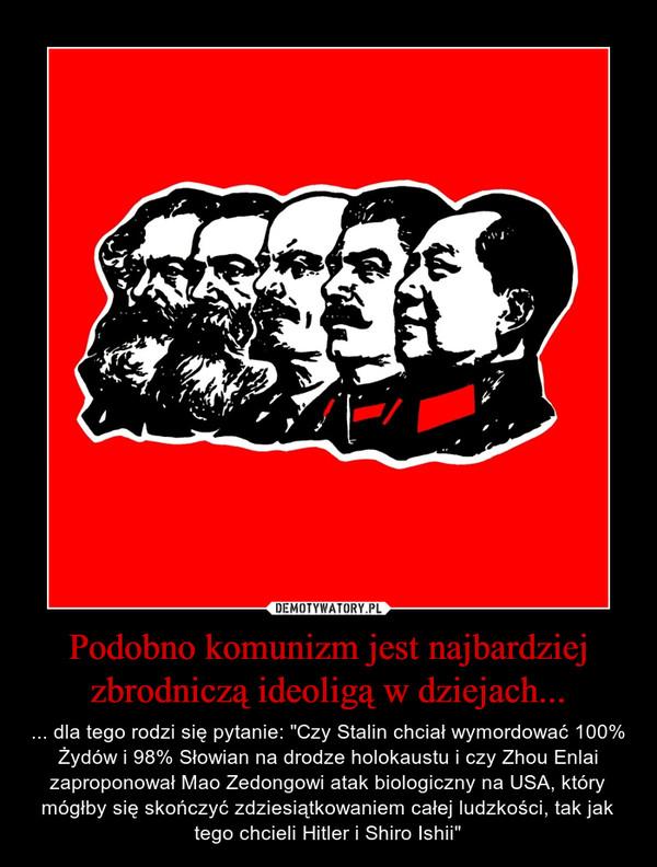 """Podobno komunizm jest najbardziej zbrodniczą ideoligą w dziejach... – ... dla tego rodzi się pytanie: """"Czy Stalin chciał wymordować 100% Żydów i 98% Słowian na drodze holokaustu i czy Zhou Enlai zaproponował Mao Zedongowi atak biologiczny na USA, który mógłby się skończyć zdziesiątkowaniem całej ludzkości, tak jak tego chcieli Hitler i Shiro Ishii"""""""