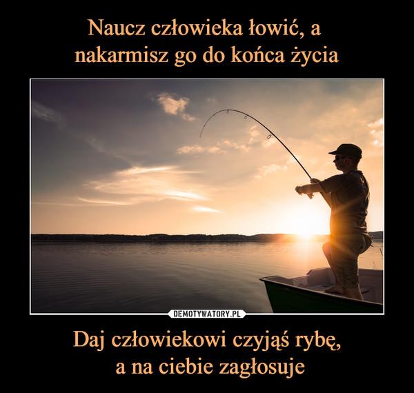 Daj człowiekowi czyjąś rybę, a na ciebie zagłosuje –