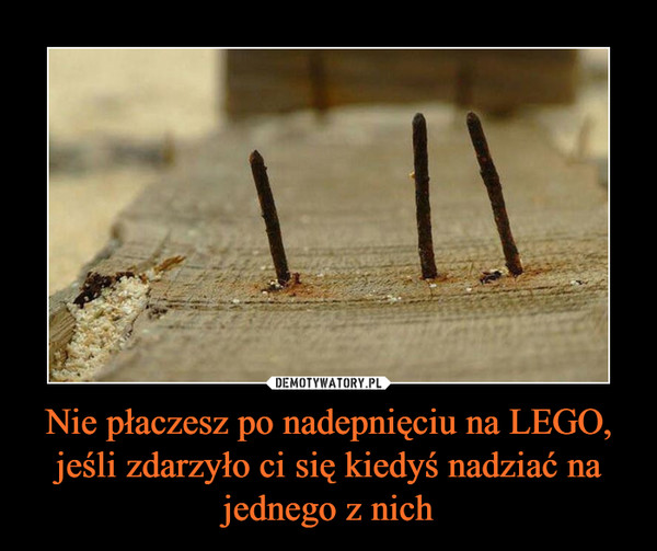 Nie płaczesz po nadepnięciu na LEGO, jeśli zdarzyło ci się kiedyś nadziać na jednego z nich –