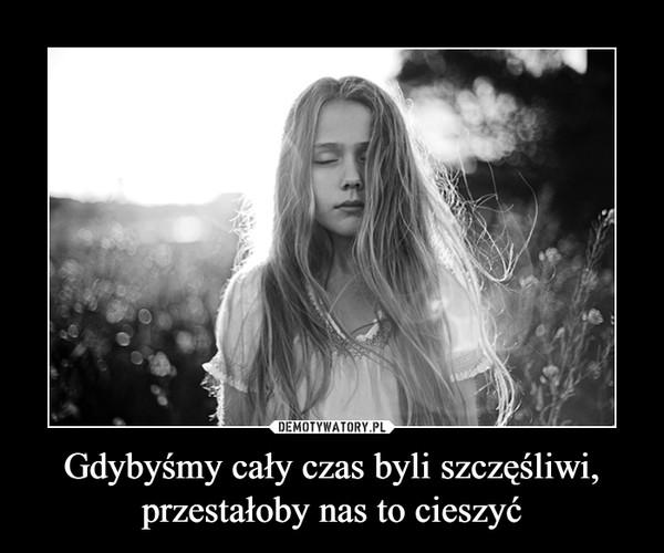 Gdybyśmy cały czas byli szczęśliwi, przestałoby nas to cieszyć –