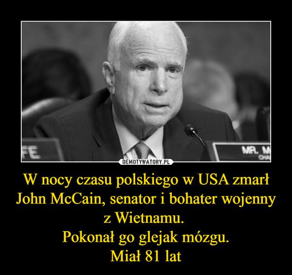 W nocy czasu polskiego w USA zmarł John McCain, senator i bohater wojenny z Wietnamu. Pokonał go glejak mózgu.Miał 81 lat –