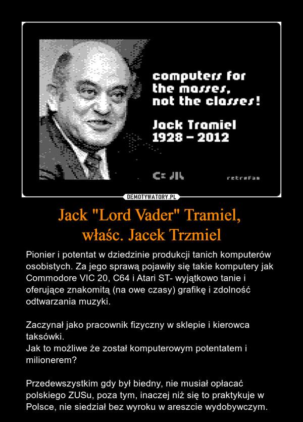 """Jack """"Lord Vader"""" Tramiel, właśc. Jacek Trzmiel – Pionier i potentat w dziedzinie produkcji tanich komputerów osobistych. Za jego sprawą pojawiły się takie komputery jak Commodore VIC 20, C64 i Atari ST- wyjątkowo tanie i oferujące znakomitą (na owe czasy) grafikę i zdolność odtwarzania muzyki. Zaczynał jako pracownik fizyczny w sklepie i kierowca taksówki. Jak to możliwe że został komputerowym potentatem i milionerem?Przedewszystkim gdy był biedny, nie musiał opłacać polskiego ZUSu, poza tym, inaczej niż się to praktykuje w Polsce, nie siedział bez wyroku w areszcie wydobywczym."""