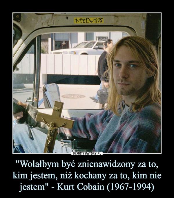 """""""Wolałbym być znienawidzony za to, kim jestem, niż kochany za to, kim nie jestem"""" - Kurt Cobain (1967-1994) –"""