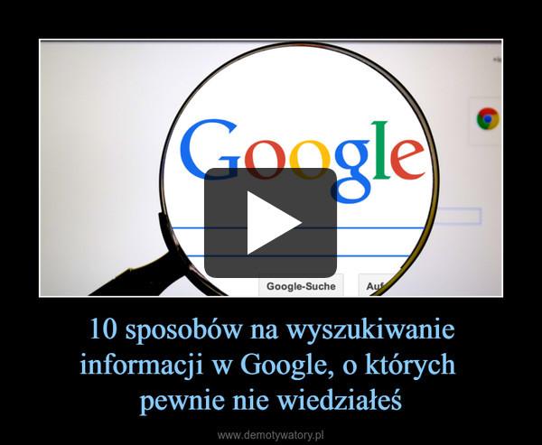 10 sposobów na wyszukiwanie informacji w Google, o których pewnie nie wiedziałeś –