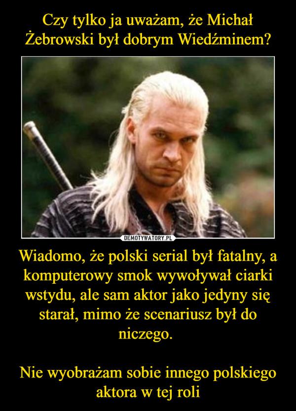 Wiadomo, że polski serial był fatalny, a komputerowy smok wywoływał ciarki wstydu, ale sam aktor jako jedyny się starał, mimo że scenariusz był do niczego. Nie wyobrażam sobie innego polskiego aktora w tej roli –