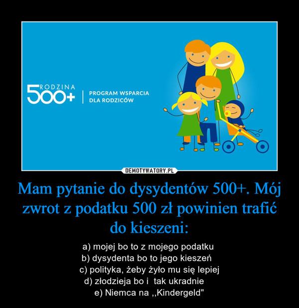 """Mam pytanie do dysydentów 500+. Mój zwrot z podatku 500 zł powinien trafić do kieszeni: – a) mojej bo to z mojego podatku b) dysydenta bo to jego kieszeń  c) polityka, żeby żyło mu się lepiejd) złodzieja bo i  tak ukradnie    e) Niemca na ,,Kindergeld"""""""