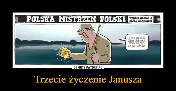 Trzecie życzenie Janusza –  POLSKA MISTRZEM POLSKII PO TRZECIE, ŻEBY JUŻ NIKT NIGDY WIĘCEJ CIĘ NIE ZŁAPAŁ