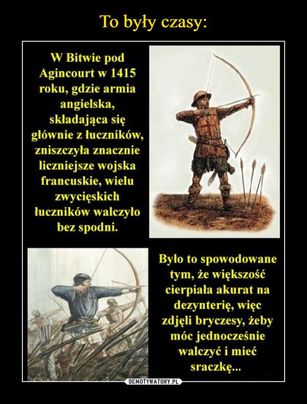 –  W Bitwie podAgincourt w 1415roku, gdzie armiaangielska,skladająca siçgłównie z łuczników,zniszczyła znacznieliczniejsze wojskafrancuskie, wieluzwycięskichluczników walczyłobez spodni.Było to spowodowanetym, że większośćcierpiała akurat nadezynterię, wieczdjęli bryczesy, żebymóc jednocześniewalczyć i miećsraczkę..