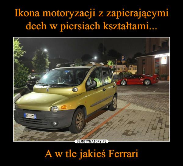 A w tle jakieś Ferrari –