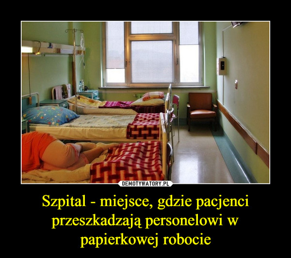Szpital - miejsce, gdzie pacjenci przeszkadzają personelowi w papierkowej robocie –
