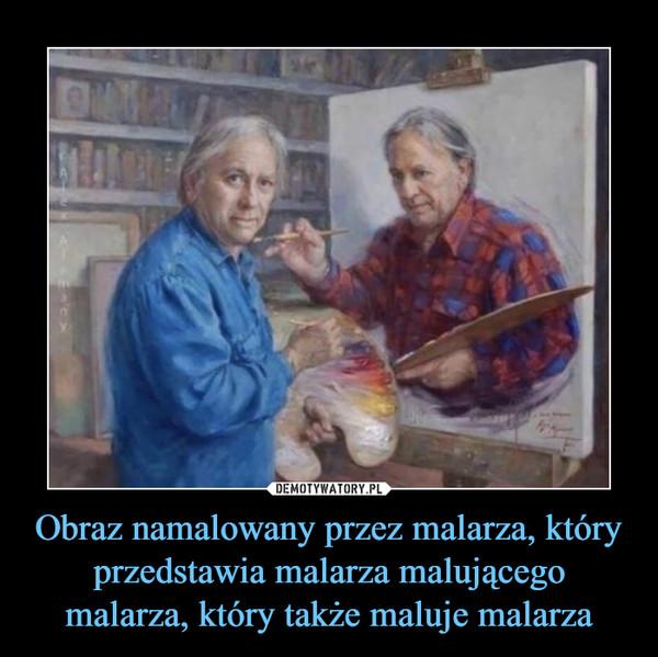 Obraz namalowany przez malarza, który przedstawia malarza malującego malarza, który także maluje malarza
