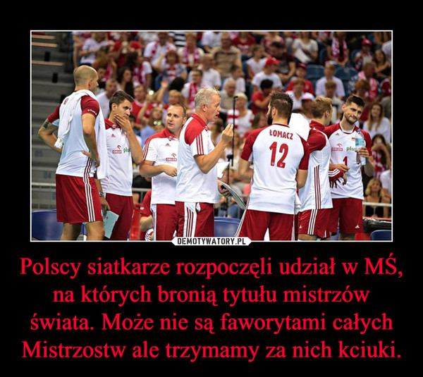 Polscy siatkarze rozpoczęli udział w MŚ, na których bronią tytułu mistrzów świata. Może nie są faworytami całych Mistrzostw ale trzymamy za nich kciuki. –