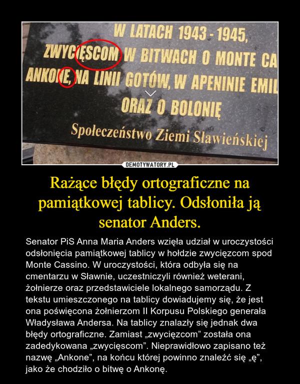 """Rażące błędy ortograficzne na pamiątkowej tablicy. Odsłoniła ją senator Anders. – Senator PiS Anna Maria Anders wzięła udział w uroczystości odsłonięcia pamiątkowej tablicy w hołdzie zwycięzcom spod Monte Cassino. W uroczystości, która odbyła się na cmentarzu w Sławnie, uczestniczyli również weterani, żołnierze oraz przedstawiciele lokalnego samorządu. Z tekstu umieszczonego na tablicy dowiadujemy się, że jest ona poświęcona żołnierzom II Korpusu Polskiego generała Władysława Andersa. Na tablicy znalazły się jednak dwa błędy ortograficzne. Zamiast """"zwycięzcom"""" została ona zadedykowana """"zwycięscom"""". Nieprawidłowo zapisano też nazwę """"Ankone"""", na końcu której powinno znaleźć się """"ę"""", jako że chodziło o bitwę o Ankonę."""