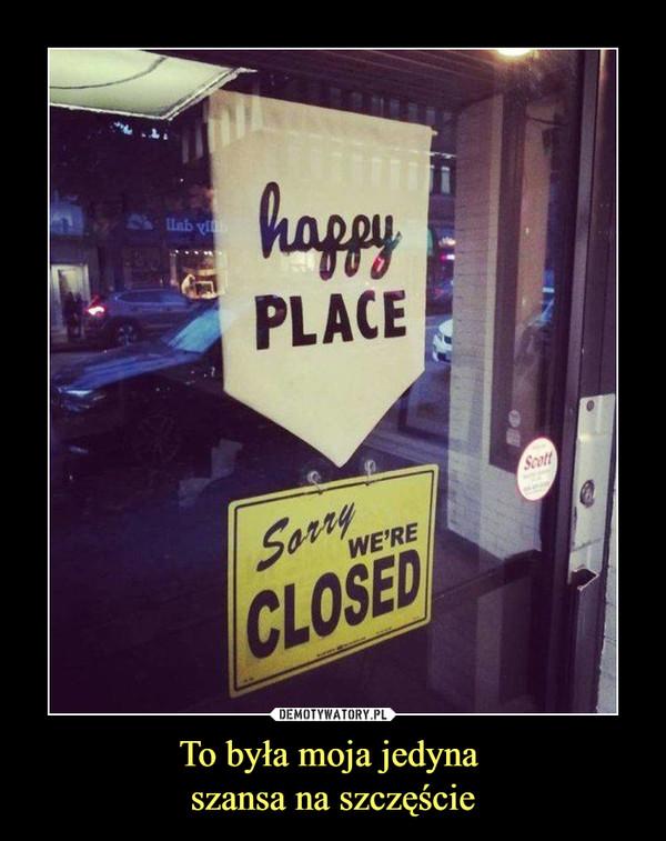 To była moja jedyna szansa na szczęście –