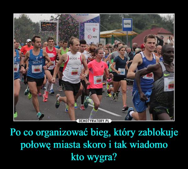 Po co organizować bieg, który zablokuje połowę miasta skoro i tak wiadomokto wygra? –