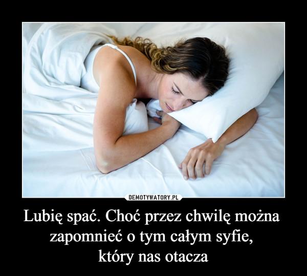 Lubię spać. Choć przez chwilę można zapomnieć o tym całym syfie, który nas otacza –